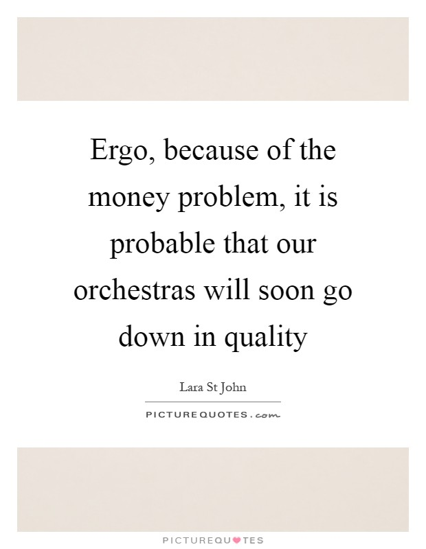Ergo, because of the money problem, it is probable that our orchestras will soon go down in quality Picture Quote #1