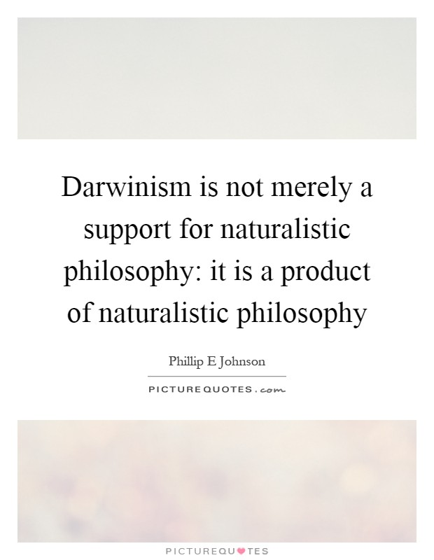 Darwinism is not merely a support for naturalistic philosophy: it is a product of naturalistic philosophy Picture Quote #1