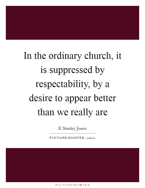 In the ordinary church, it is suppressed by respectability, by a desire to appear better than we really are Picture Quote #1