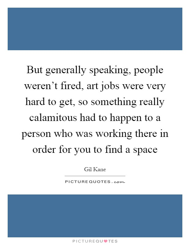 But generally speaking, people weren't fired, art jobs were very hard to get, so something really calamitous had to happen to a person who was working there in order for you to find a space Picture Quote #1
