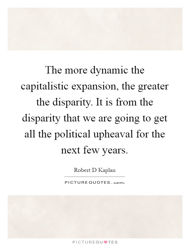 The more dynamic the capitalistic expansion, the greater the disparity. It is from the disparity that we are going to get all the political upheaval for the next few years Picture Quote #1