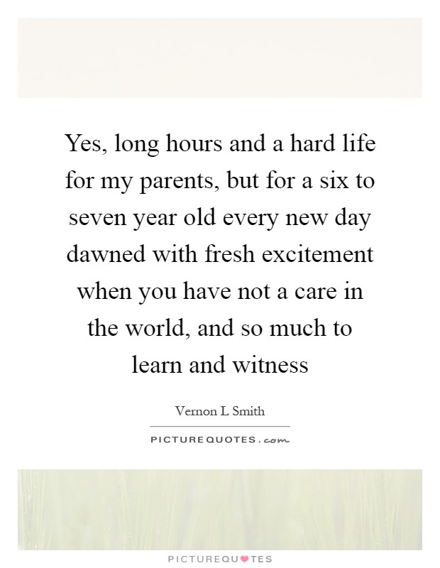 Yes, long hours and a hard life for my parents, but for a six to seven year old every new day dawned with fresh excitement when you have not a care in the world, and so much to learn and witness Picture Quote #1