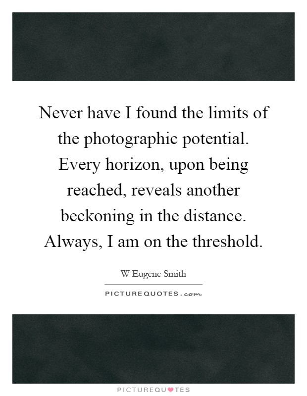 Never have I found the limits of the photographic potential. Every horizon, upon being reached, reveals another beckoning in the distance. Always, I am on the threshold Picture Quote #1