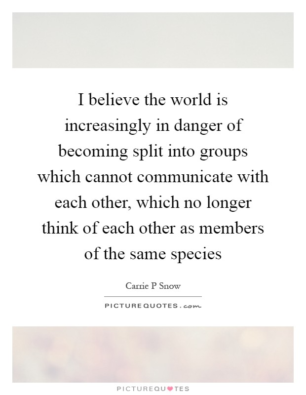 I believe the world is increasingly in danger of becoming split into groups which cannot communicate with each other, which no longer think of each other as members of the same species Picture Quote #1