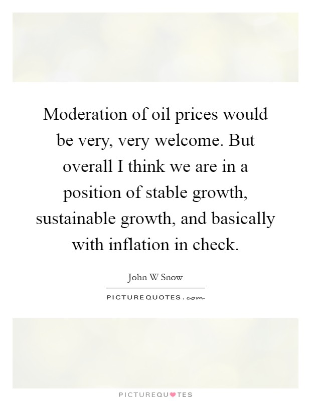 Moderation of oil prices would be very, very welcome. But overall I think we are in a position of stable growth, sustainable growth, and basically with inflation in check Picture Quote #1