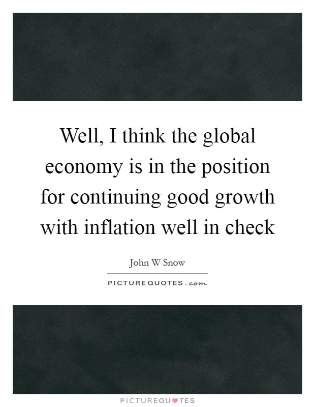 Well, I think the global economy is in the position for continuing good growth with inflation well in check Picture Quote #1
