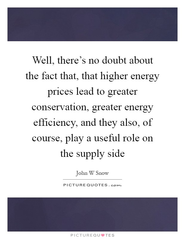 Well, there's no doubt about the fact that, that higher energy prices lead to greater conservation, greater energy efficiency, and they also, of course, play a useful role on the supply side Picture Quote #1
