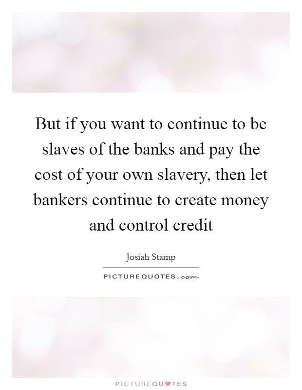 But if you want to continue to be slaves of the banks and pay the cost of your own slavery, then let bankers continue to create money and control credit Picture Quote #1