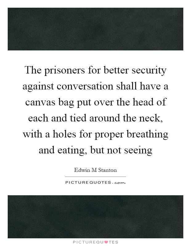 The prisoners for better security against conversation shall have a canvas bag put over the head of each and tied around the neck, with a holes for proper breathing and eating, but not seeing Picture Quote #1