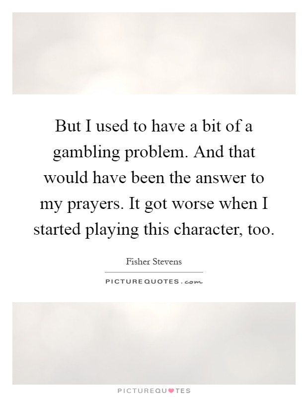 But I used to have a bit of a gambling problem. And that would have been the answer to my prayers. It got worse when I started playing this character, too Picture Quote #1
