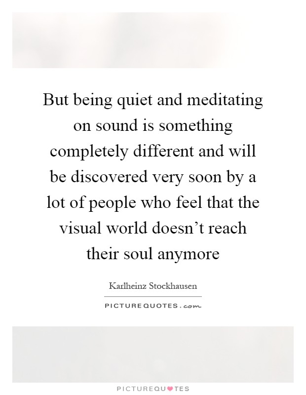 But being quiet and meditating on sound is something completely different and will be discovered very soon by a lot of people who feel that the visual world doesn't reach their soul anymore Picture Quote #1