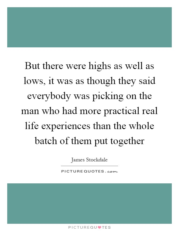 But there were highs as well as lows, it was as though they said everybody was picking on the man who had more practical real life experiences than the whole batch of them put together Picture Quote #1
