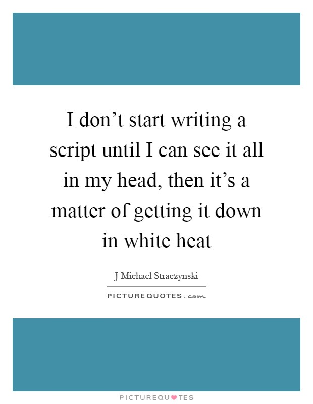 I don't start writing a script until I can see it all in my head, then it's a matter of getting it down in white heat Picture Quote #1
