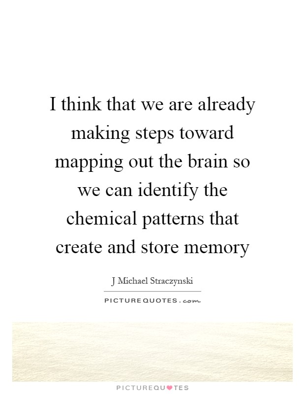 I think that we are already making steps toward mapping out the brain so we can identify the chemical patterns that create and store memory Picture Quote #1