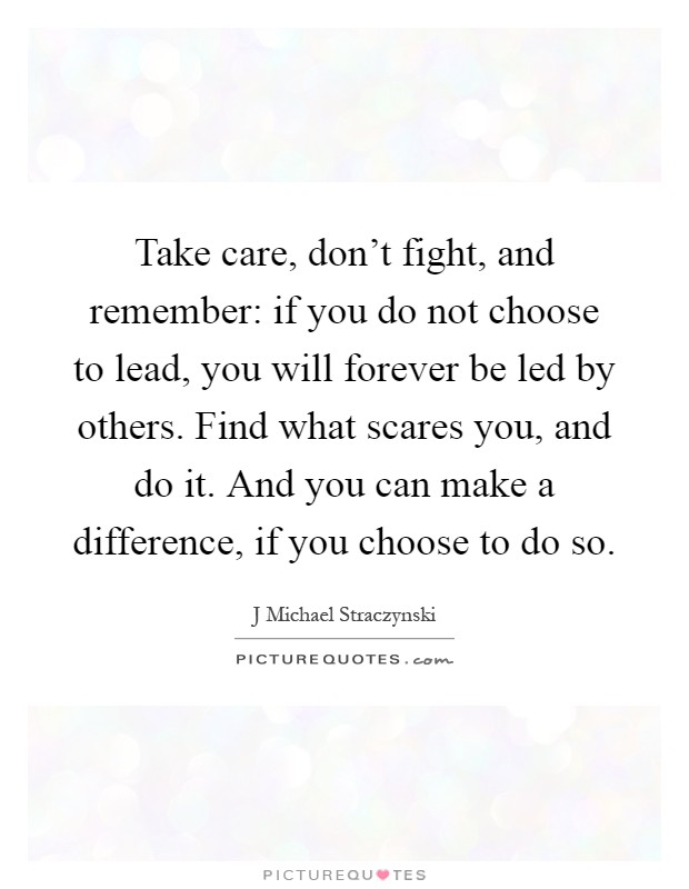 Take care, don't fight, and remember: if you do not choose to lead, you will forever be led by others. Find what scares you, and do it. And you can make a difference, if you choose to do so Picture Quote #1
