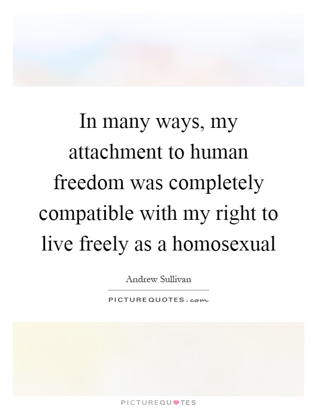 In many ways, my attachment to human freedom was completely compatible with my right to live freely as a homosexual Picture Quote #1
