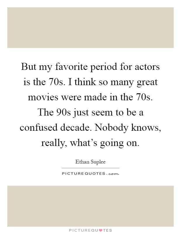 But my favorite period for actors is the 70s. I think so many great movies were made in the 70s. The 90s just seem to be a confused decade. Nobody knows, really, what's going on Picture Quote #1