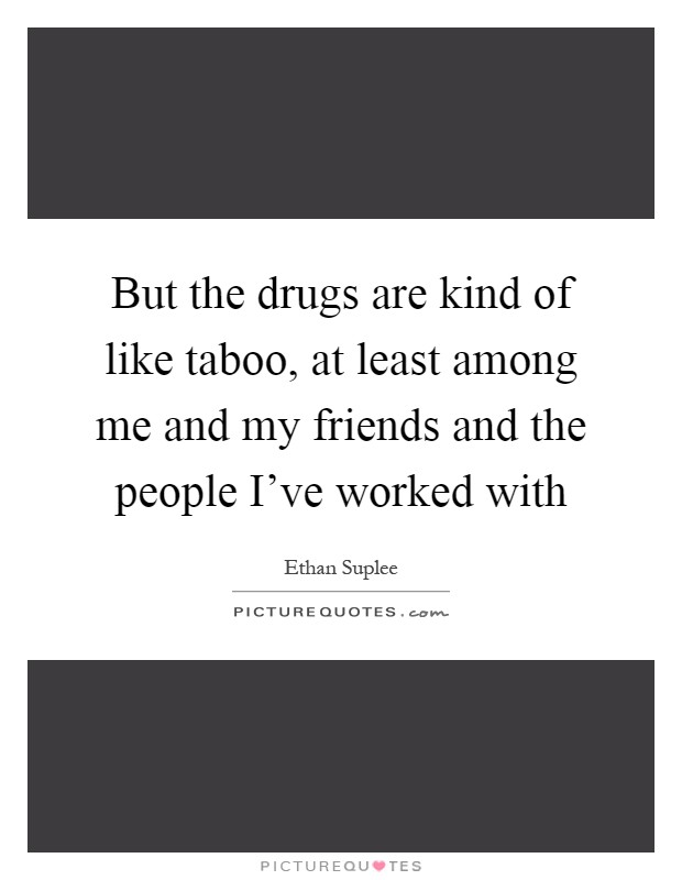 But the drugs are kind of like taboo, at least among me and my friends and the people I've worked with Picture Quote #1