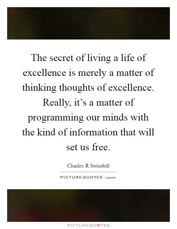 The secret of living a life of excellence is merely a matter of thinking thoughts of excellence. Really, it's a matter of programming our minds with the kind of information that will set us free Picture Quote #1