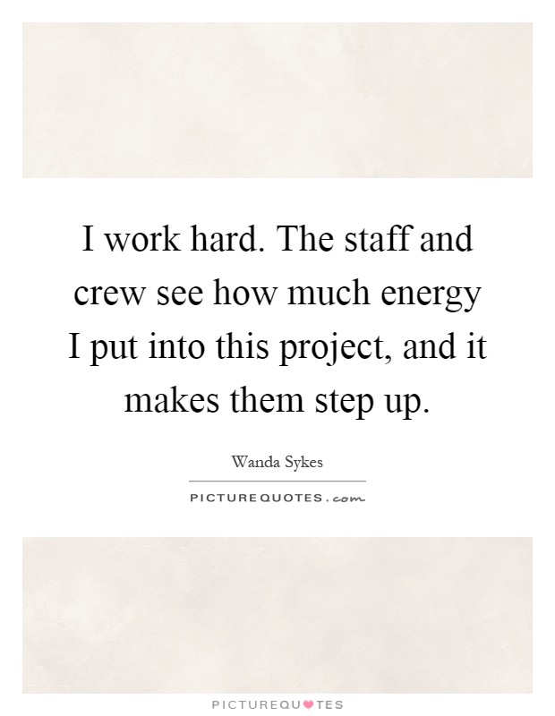 I work hard. The staff and crew see how much energy I put into this project, and it makes them step up Picture Quote #1