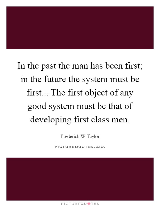 In the past the man has been first; in the future the system must be first... The first object of any good system must be that of developing first class men Picture Quote #1
