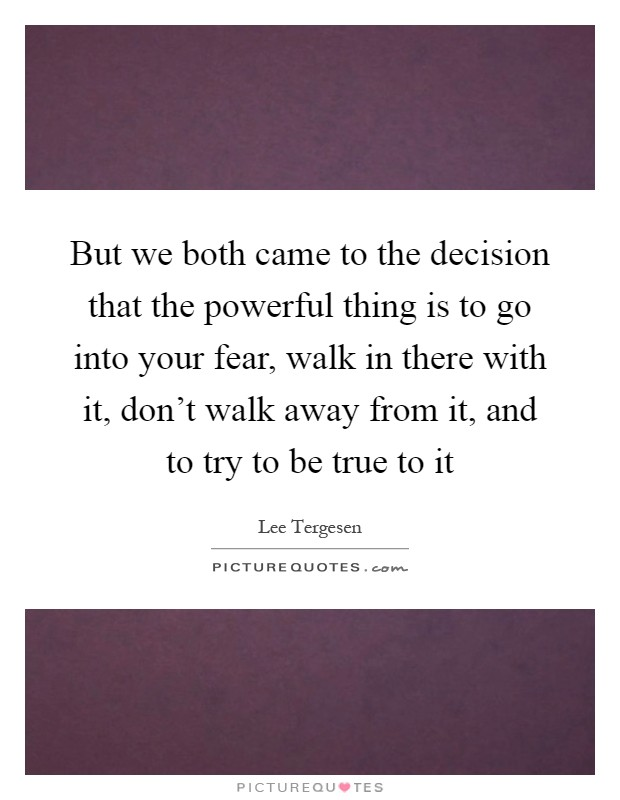 But we both came to the decision that the powerful thing is to go into your fear, walk in there with it, don't walk away from it, and to try to be true to it Picture Quote #1
