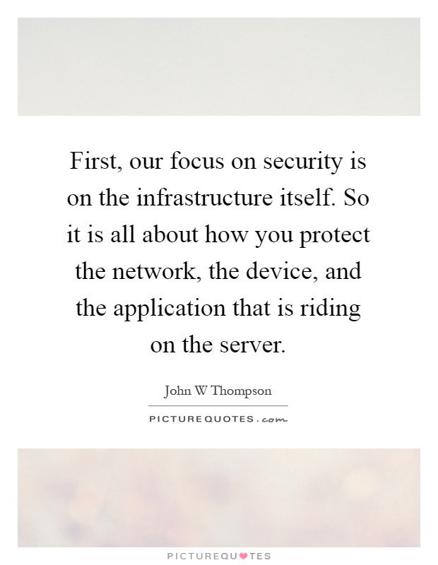 First, our focus on security is on the infrastructure itself. So it is all about how you protect the network, the device, and the application that is riding on the server Picture Quote #1