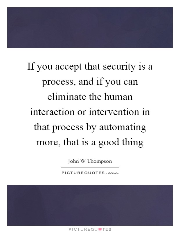 If you accept that security is a process, and if you can eliminate the human interaction or intervention in that process by automating more, that is a good thing Picture Quote #1