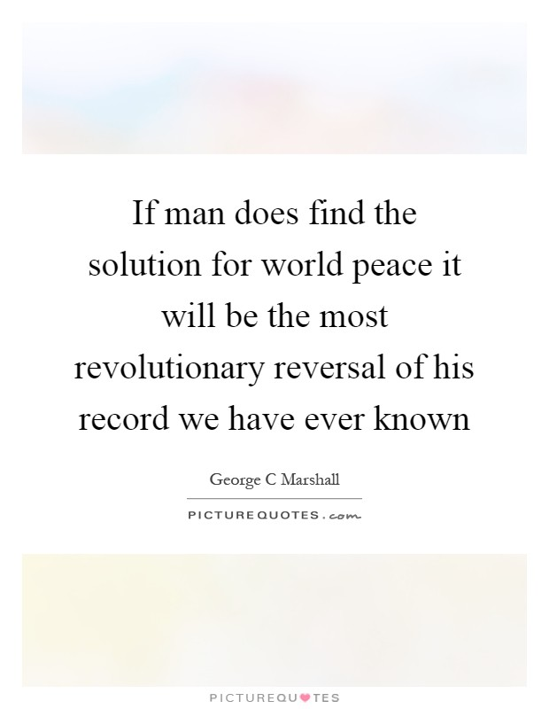 If man does find the solution for world peace it will be the most revolutionary reversal of his record we have ever known Picture Quote #1
