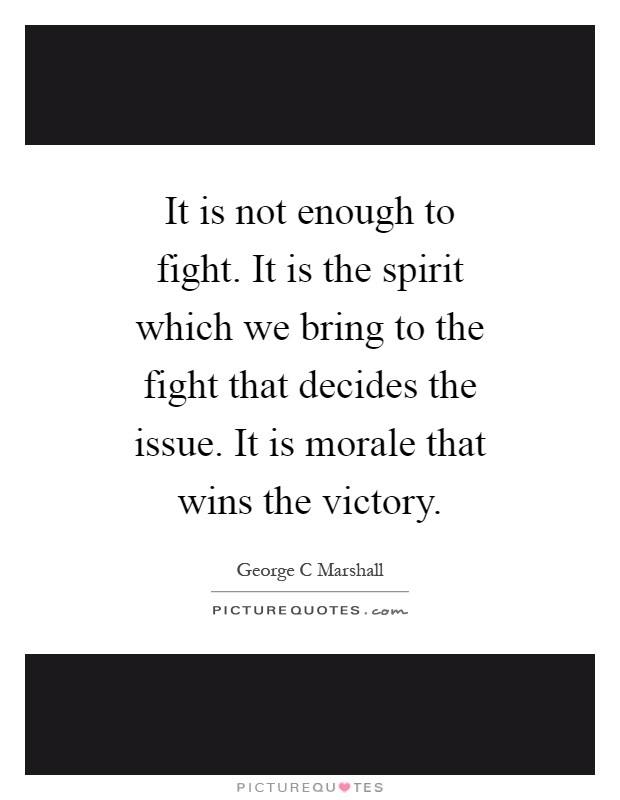 It is not enough to fight. It is the spirit which we bring to the fight that decides the issue. It is morale that wins the victory Picture Quote #1