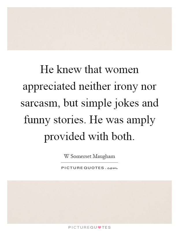 He knew that women appreciated neither irony nor sarcasm, but simple jokes and funny stories. He was amply provided with both Picture Quote #1