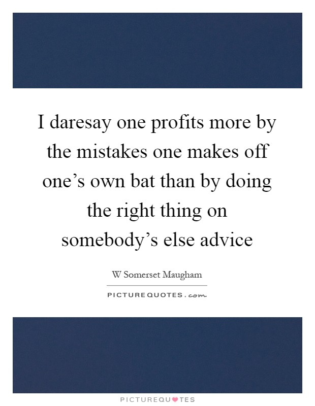 I daresay one profits more by the mistakes one makes off one's own bat than by doing the right thing on somebody's else advice Picture Quote #1