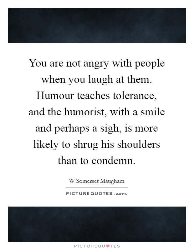 You are not angry with people when you laugh at them. Humour teaches tolerance, and the humorist, with a smile and perhaps a sigh, is more likely to shrug his shoulders than to condemn Picture Quote #1