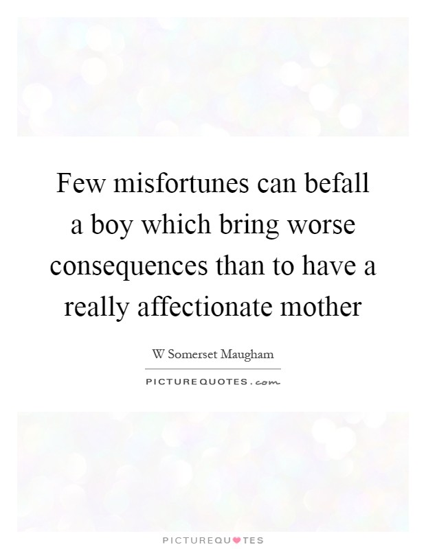 Few misfortunes can befall a boy which bring worse consequences than to have a really affectionate mother Picture Quote #1