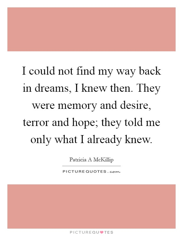 I could not find my way back in dreams, I knew then. They were memory and desire, terror and hope; they told me only what I already knew Picture Quote #1