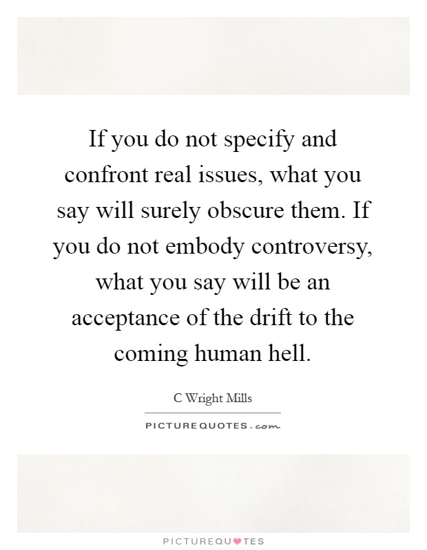 If you do not specify and confront real issues, what you say will surely obscure them. If you do not embody controversy, what you say will be an acceptance of the drift to the coming human hell Picture Quote #1