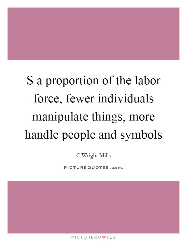 S a proportion of the labor force, fewer individuals manipulate things, more handle people and symbols Picture Quote #1