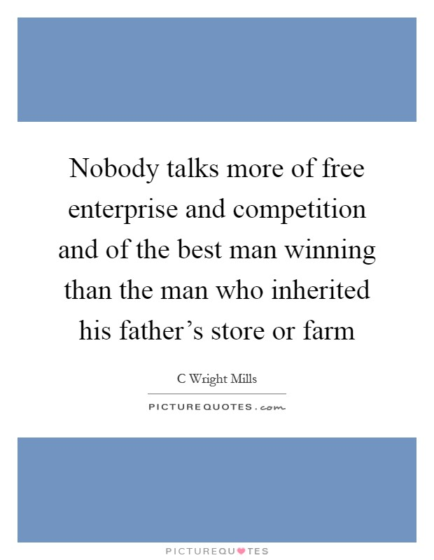 Nobody talks more of free enterprise and competition and of the best man winning than the man who inherited his father's store or farm Picture Quote #1