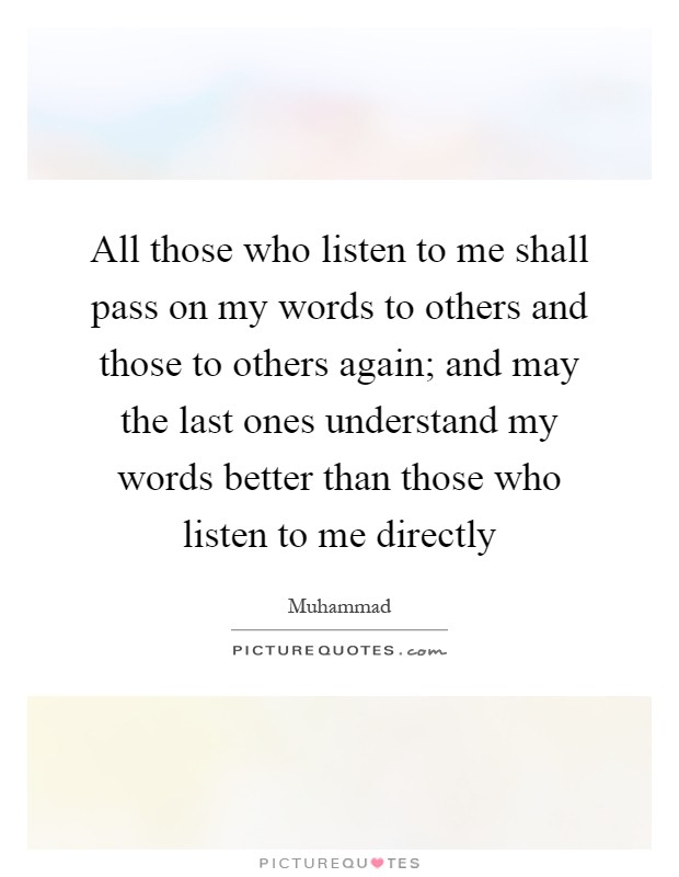 All those who listen to me shall pass on my words to others and those to others again; and may the last ones understand my words better than those who listen to me directly Picture Quote #1