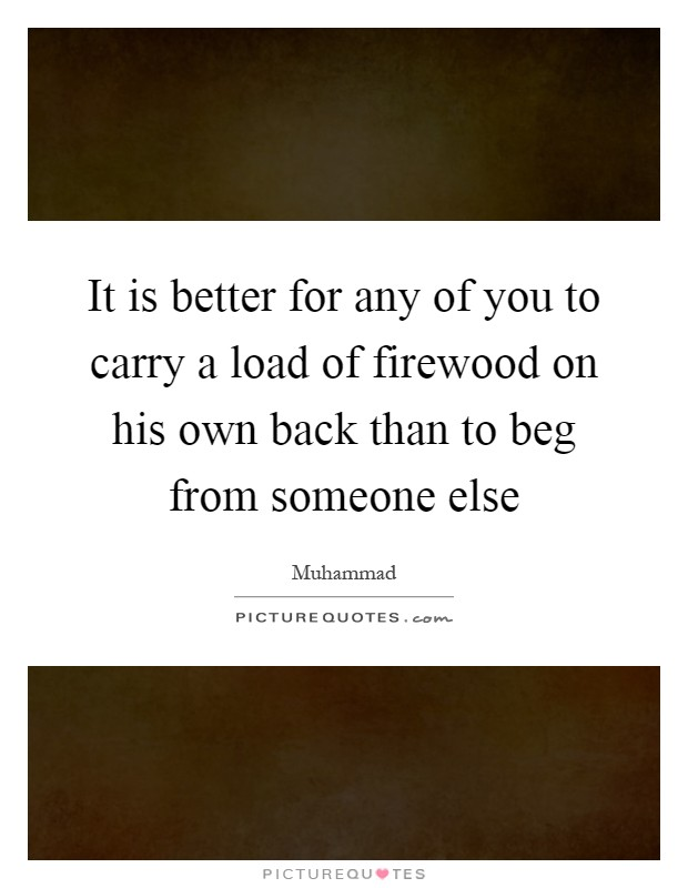 It is better for any of you to carry a load of firewood on his own back than to beg from someone else Picture Quote #1