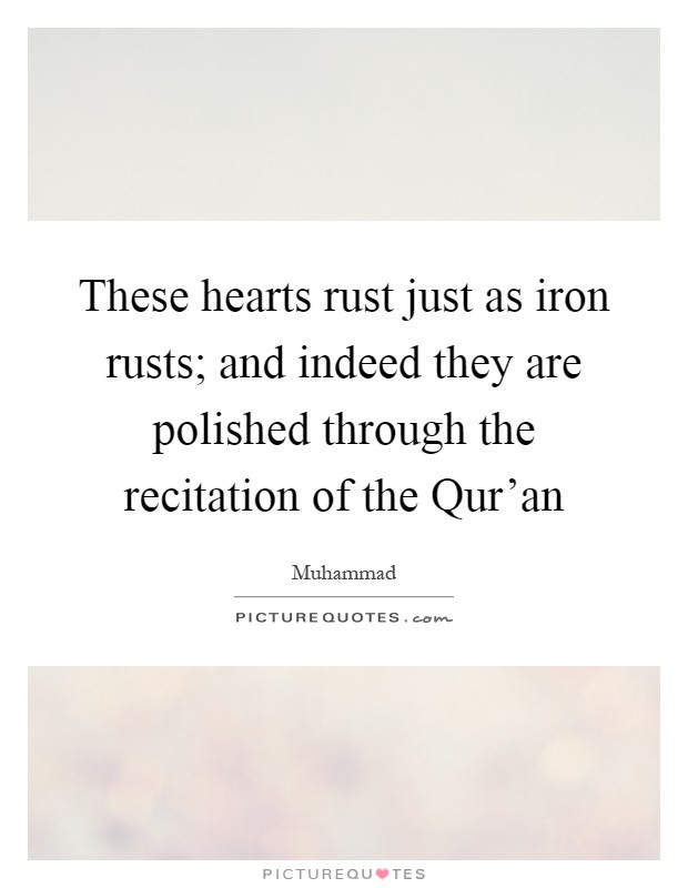 These hearts rust just as iron rusts; and indeed they are polished through the recitation of the Qur'an Picture Quote #1