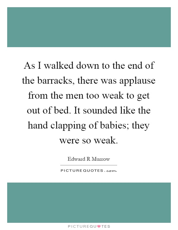 As I walked down to the end of the barracks, there was applause from the men too weak to get out of bed. It sounded like the hand clapping of babies; they were so weak Picture Quote #1