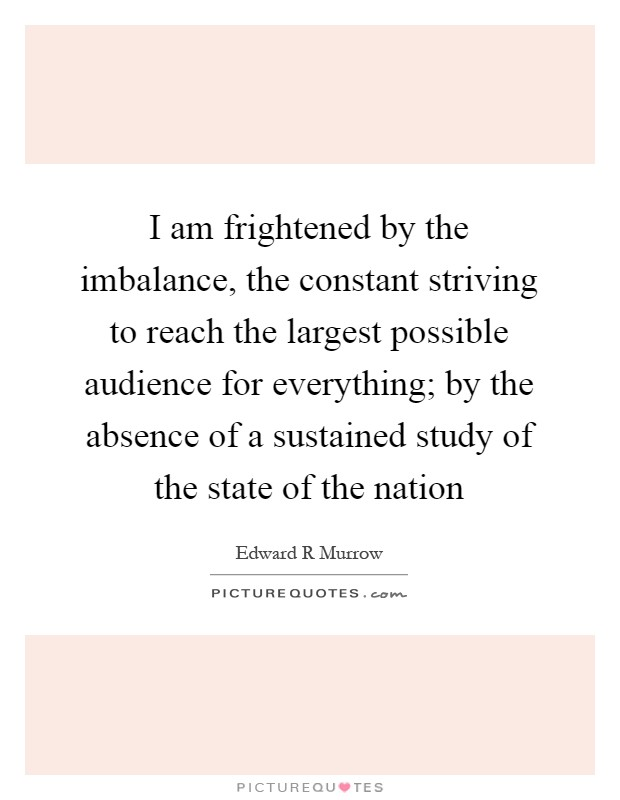 I am frightened by the imbalance, the constant striving to reach the largest possible audience for everything; by the absence of a sustained study of the state of the nation Picture Quote #1