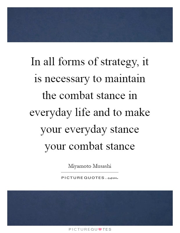 In all forms of strategy, it is necessary to maintain the combat stance in everyday life and to make your everyday stance your combat stance Picture Quote #1