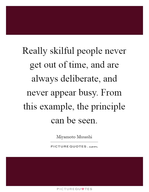 Really skilful people never get out of time, and are always deliberate, and never appear busy. From this example, the principle can be seen Picture Quote #1