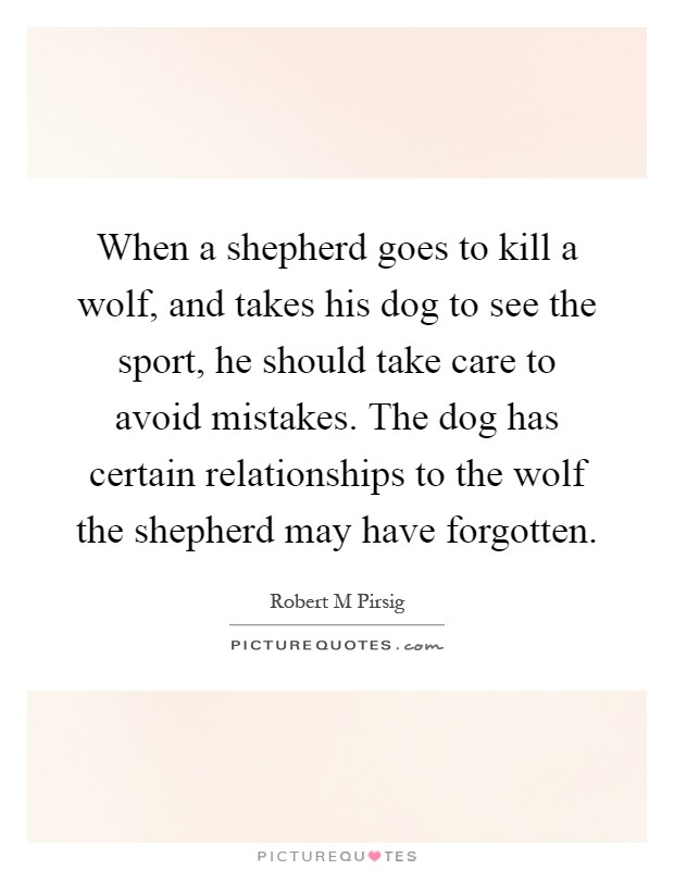 When a shepherd goes to kill a wolf, and takes his dog to see the sport, he should take care to avoid mistakes. The dog has certain relationships to the wolf the shepherd may have forgotten Picture Quote #1