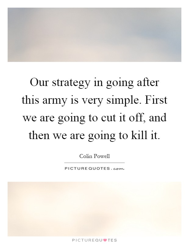 Our strategy in going after this army is very simple. First we are going to cut it off, and then we are going to kill it Picture Quote #1