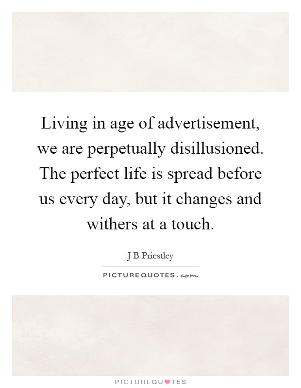 Living in age of advertisement, we are perpetually disillusioned. The perfect life is spread before us every day, but it changes and withers at a touch Picture Quote #1