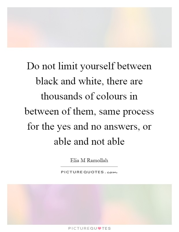 Do not limit yourself between black and white, there are thousands of colours in between of them, same process for the yes and no answers, or able and not able Picture Quote #1