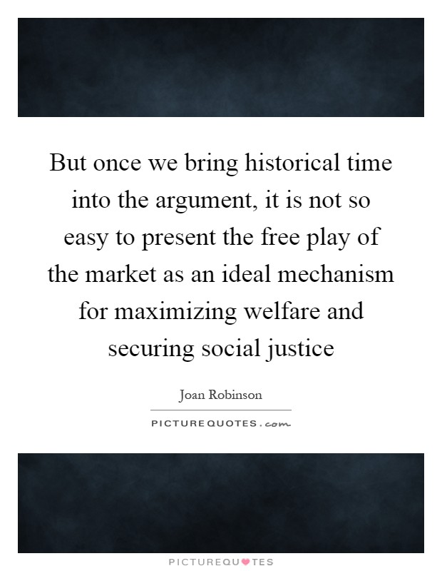But once we bring historical time into the argument, it is not so easy to present the free play of the market as an ideal mechanism for maximizing welfare and securing social justice Picture Quote #1